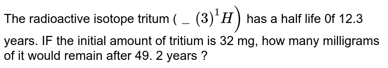 """The radioactive isotope tritum (`""""""""_(3)^(1)H)` has a half life 0f 12.3 years. IF the initial amount of tritium is 32 mg, how many milligrams of it would remain after 49. 2 years ?"""