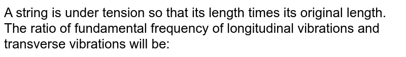 A string is under tension so that its length times its original length. The ratio of fundamental frequency of longitudinal vibrations and transverse vibrations will be: