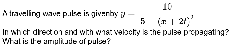 A travelling wave pulse is givenby `y=10/(5 + (x+2t)^(2))` <br> In which direction and with what velocity is the pulse propagating? What is the amplitude of pulse?