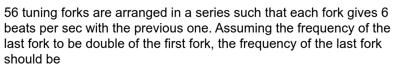 56 tuning forks are arranged in a series such that each fork gives 6 beats per sec with the previous one. Assuming the frequency of the last fork to be double of the first fork, the frequency of the last fork should be