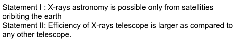 Statement I : X-rays astronomy is possible only from satellities oribiting the earth <br> Statement II: Efficiency of X-rays telescope is larger as compared to any other telescope.