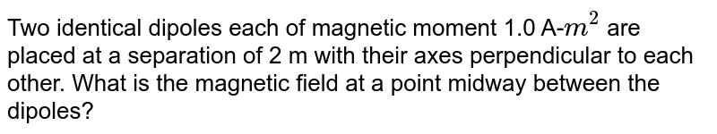 Two identical dipoles each of magnetic moment 1.0 A-`m^(2)` are placed at a separation of 2 m with their axes perpendicular to each other. What is the magnetic field at a point midway between the dipoles?