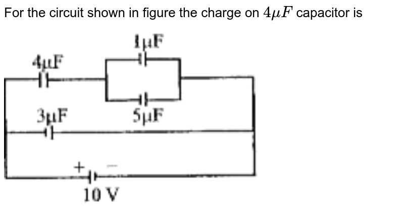 """For the circuit shown in figure the charge on `4 mu F` capacitor is <br> <img src=""""https://doubtnut-static.s.llnwi.net/static/physics_images/BRL_JEE_MN_ADV_PHY_XII_V01_C03_E01_007_Q01.png"""" width=""""80%"""">"""