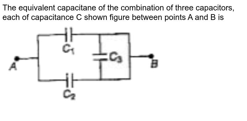"""The equivalent capacitane of the combination of three capacitors, each of capacitance C shown figure between points A and B is <br> <img src=""""https://doubtnut-static.s.llnwi.net/static/physics_images/BRL_JEE_MN_ADV_PHY_XII_V01_C03_E02_041_Q01.png"""" width=""""80%"""">"""