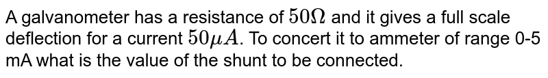A galvanometer has a resistance of `50 Omega` and it gives a full scale deflection for a current `50 muA`. To concert it to ammeter of range 0-5 mA what is the value of the shunt to be connected.
