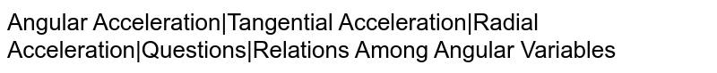 Angular Acceleration|Tangential Acceleration|Radial Acceleration|Questions|Relations Among Angular Variables