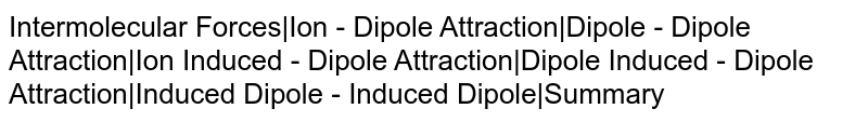 Intermolecular Forces|Ion - Dipole Attraction|Dipole - Dipole Attraction|Ion Induced - Dipole Attraction|Dipole Induced - Dipole Attraction|Induced Dipole - Induced Dipole|Summary