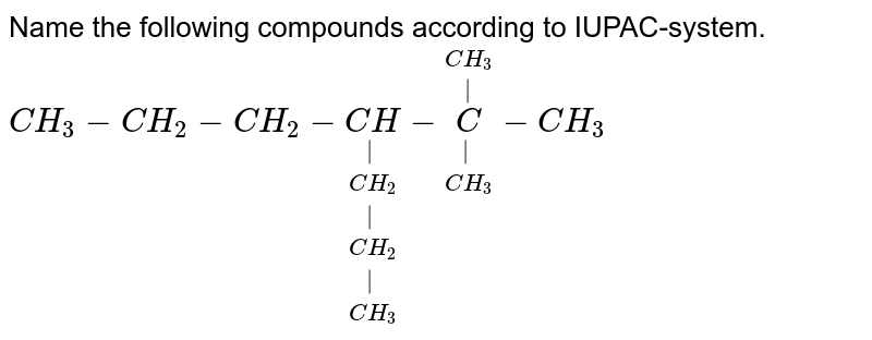 Name the following compounds according to IUPAC-system. <br>`CH_3-CH_2-CH_2-underset(CH_3)underset(|)underset(CH_2)underset(|)underset(CH_2)underset(|)(CH)-underset(CH_3)underset(|)overset(CH_3)overset(|)(C)-CH_3`
