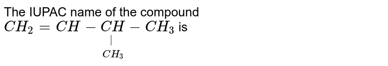 The IUPAC name of the compound <br> `CH_2=CH-underset(CH_3)underset(|)(CH)-CH_3` is