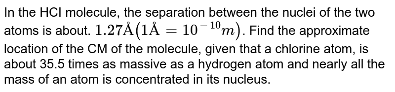 In the HCI molecule, the separation between the nuclei of the two atoms is about. `1.27 Å (1Å = 10^(-10) m)`. Find the approximate location of the CM of the molecule, given that a chlorine atom, is about 35.5 times as massive as a hydrogen atom and nearly all the mass of an atom is concentrated in its nucleus.