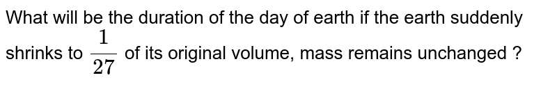 What will be the duration of the day of earth if the earth suddenly shrinks to `1/27` of its original volume, mass remains unchanged ?