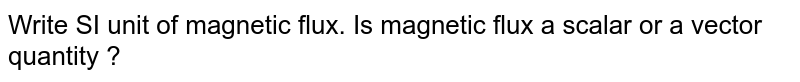 Write SI unit of magnetic flux. Is magnetic flux a scalar or a vector quantity ?