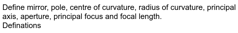 Define mirror, pole, centre of curvature, radius of curvature, principal axis, aperture, principal focus and focal length. <br> Definations