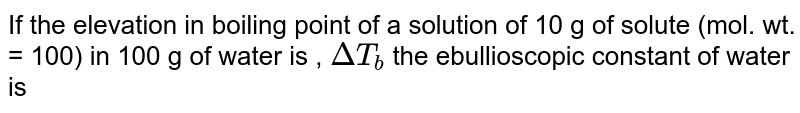 If the elevation in boiling point of a solution of 10 g of solute (mol. wt. = 100) in 100 g of water is , `DeltaT_b` the ebullioscopic constant of water is