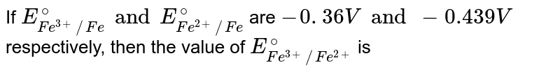 If `E _(Fe ^(3+)//Fe) ^(@) and E _(Fe ^(2+) //Fe)^(@) ` are `- 0. 36 V and -0.439 V`  respectively, then the value of `E _( Fe ^(3+)//Fe^(2+)) ^(@) ` is