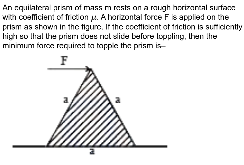 """An equilateral prism of mass m rests on a rough horizontal surface with coefficient of friction `mu`. A horizontal force F is applied on the prism as shown in the figure. If the coefficient of  friction is sufficiently high so that the prism does not slide before toppling, then the minimum force required to topple the prism is–  <br>  <img src=""""https://doubtnut-static.s.llnwi.net/static/physics_images/MG_BITSAT_QP_14_E01_007_Q01.png"""" width=""""80%"""">"""