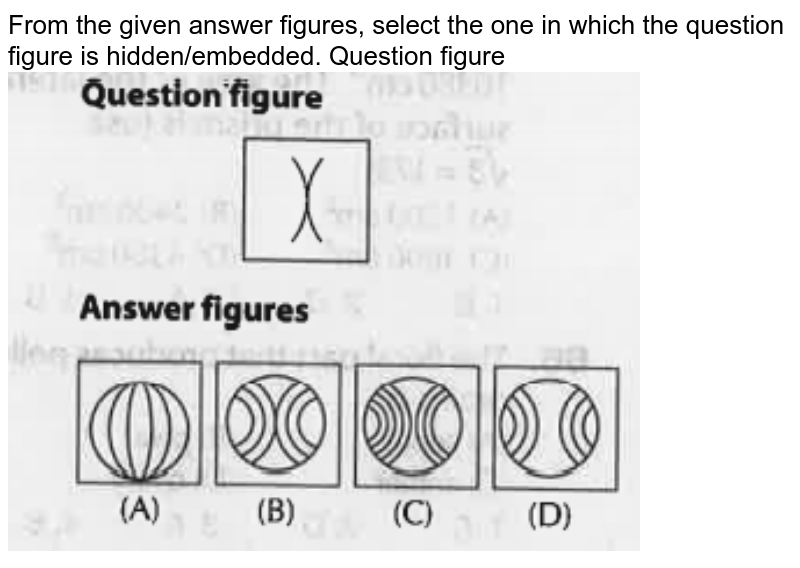 """From the given answer figures, select the one in which the question figure is hidden/embedded. Question figure <br> <img src=""""https://doubtnut-static.s.llnwi.net/static/physics_images/ARI_RRB_NTPC_PS_CBT_S1_PS23_E01_097_Q01.png"""" width=""""80%"""">"""