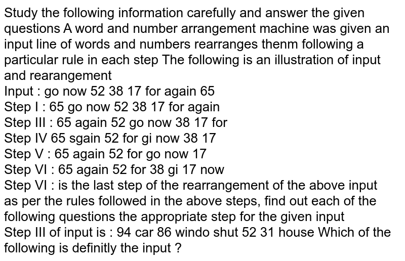 Study the following information carefully and answer the given questions A word and number arrangement machine was given an input line of words and numbers rearranges thenm following a particular rule in each step The following is an illustration of input and rearangement <br> Input : go now 52 38 17 for again 65 <br> Step I : 65 go now 52 38 17 for again <br> Step III : 65 again 52  go now 38 17 for <br> Step IV 65 sgain 52 for gi now 38 17 <br> Step V : 65 again 52 for go now 17 <br> Step VI : 65 again 52 for 38 gi 17 now <br> Step VI : is the last step of the rearrangement of the above input <br> as per the rules followed in the above steps, find out each of the following questions the appropriate step for the given input <br> Step III of input is : 94 car 86 windo shut 52 31 house Which of the following is definitly the input ?