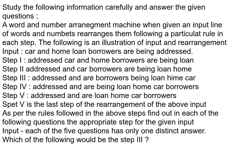 Study the following information carefully and answer the given questions  : <br> A word and number arranegment machine when given an input line of words and numbets rearranges them following a particulat rule in each step. The following is an illustration of input and rearrangement <br> Input : car and home loan borrowers are being addressed. <br> Step I : addressed car and home borrowers are being loan <br> Step II addressed and car borrowers are being loan home <br> Step III : addressed and are borrowers being loan hime car <br> Step IV : addressed and are being loan home car borrowers <br> Step V : addressed and are loan home car borrowers <br> Spet V is the last step of the rearrangement of the above input <br> As per the rules followed in the above steps find out in each of the following questions the appropriate step for the given input <br> Input - each of the five questions has only one distinct answer. <br> Which of the following would be the step III ?
