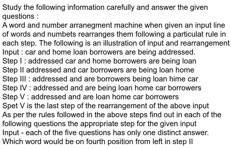 Study the following information carefully and answer the given questions  : <br> A word and number arranegment machine when given an input line of words and numbets rearranges them following a particulat rule in each step. The following is an illustration of input and rearrangement <br> Input : car and home loan borrowers are being addressed. <br> Step I : addressed car and home borrowers are being loan <br> Step II addressed and car borrowers are being loan home <br> Step III : addressed and are borrowers being loan hime car <br> Step IV : addressed and are being loan home car borrowers <br> Step V : addressed and are loan home car borrowers <br> Spet V is the last step of the rearrangement of the above input <br> As per the rules followed in the above steps find out in each of the following questions the appropriate step for the given input <br> Input - each of the five questions has only one distinct answer. <br> Which word would be on fourth position from left in step II