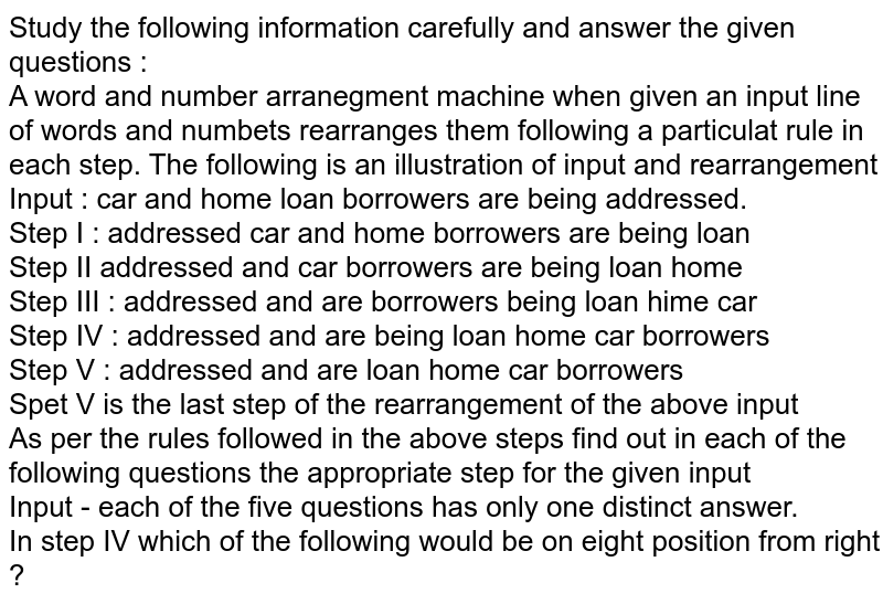 Study the following information carefully and answer the given questions  : <br> A word and number arranegment machine when given an input line of words and numbets rearranges them following a particulat rule in each step. The following is an illustration of input and rearrangement <br> Input : car and home loan borrowers are being addressed. <br> Step I : addressed car and home borrowers are being loan <br> Step II addressed and car borrowers are being loan home <br> Step III : addressed and are borrowers being loan hime car <br> Step IV : addressed and are being loan home car borrowers <br> Step V : addressed and are loan home car borrowers <br> Spet V is the last step of the rearrangement of the above input <br> As per the rules followed in the above steps find out in each of the following questions the appropriate step for the given input <br> Input - each of the five questions has only one distinct answer. <br>In step IV which of the following would be on eight position from right ?