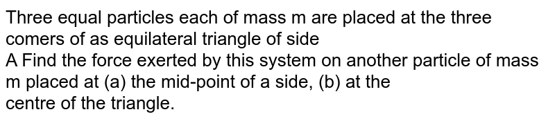 Three equal particles each of mass m are placed at the three comers of as equilateral triangle of side <br> A Find the force exerted by this system on another particle of mass m placed at (a) the mid-point of a side, (b) at the <br> centre of the triangle.