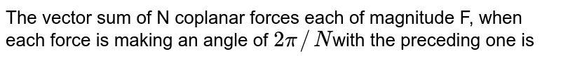 The vector sum of N coplanar forces each of magnitude F, when each force is making an angle of `2pi//N`with the preceding one is