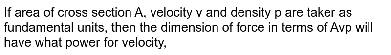 If' area of cross section A, velocity v and density p are taker as fundamental units, then the dimension of force in terms of Avp will have what power for velocity,