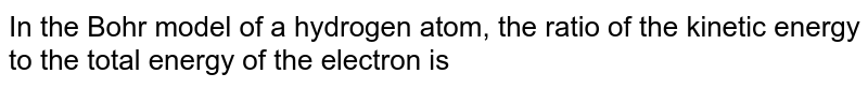 In the Bohr model of a hydrogen atom, the ratio of the kinetic energy to the total energy of the electron is