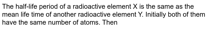 The half-life period of a radioactive element X is the same as the mean life time of another radioactive element Y. Initially both of them have the same number of atoms. Then
