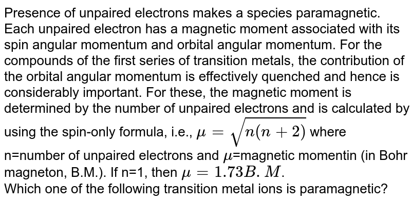 Presence of unpaired electrons makes a species paramagnetic. Each unpaired electron has a magnetic moment associated with its spin angular momentum and orbital angular momentum. For the compounds of the first series of transition metals, the contribution of the orbital angular momentum is effectively quenched and hence is considerably important. For these, the magnetic moment is determined by the number of unpaired electrons and is calculated by using the spin-only formula, i.e., `mu  = sqrt(n(n+2))` where n=number of unpaired electrons and `mu`=magnetic momentin (in  Bohr magneton, B.M.). If n=1, then `mu = 1.73 B.M`. <br>   Which one of the following transition metal ions is paramagnetic?