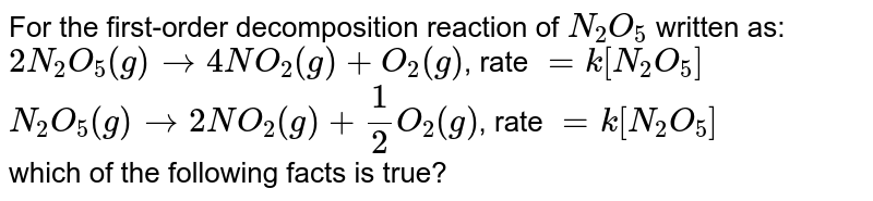 """For the first-order decomposition reaction of `N_(2)O_(5)` it is found that <br> `2N_(2)O_(5)(g) rarr 4NO_(2)(g) + O_(2)(g), """"   """"-(d[N_(2)O_(5)])/(d t) = k[N_(2)O_(5)]` <br> `N_(2)O_(5)(g) rarr 2NO_(2)(g) + 1//2(g), """"   """"r-(d[N_(2)O_(5)])/(d t) = k[N_(2)O_(5)]` <br> which of the following facts is true ?"""