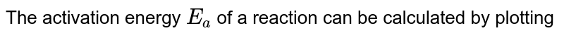 The activation energy `E_(a)` of a reaction can be calculated by plotting