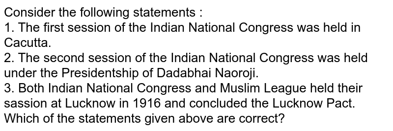 Consider the following statements : <br> 1. The first session of the Indian National Congress was held in Cacutta.  <br> 2. The second session of the Indian National Congress was held under the Presidentship of Dadabhai Naoroji.  <br> 3. Both Indian National Congress and Muslim League held their sassion at Lucknow in 1916 and concluded the Lucknow Pact.  <br> Which of the statements given above are correct?