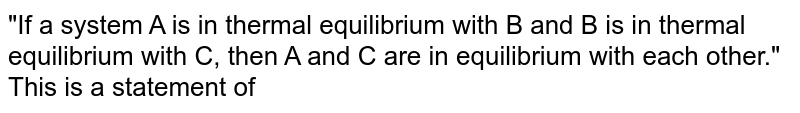 """""""If a system A is in thermal equilibrium with B and B is in thermal equilibrium with C, then A and C are in equilibrium with each other."""" This is a statement of"""