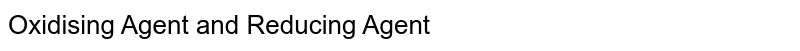 Oxidising Agent and Reducing Agent