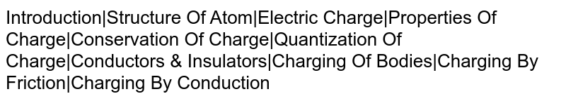 Introduction|Structure Of Atom|Electric Charge|Properties Of Charge|Conservation Of Charge|Quantization Of Charge|Conductors & Insulators|Charging Of Bodies|Charging By Friction|Charging By Conduction
