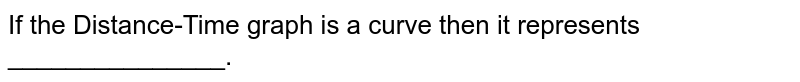 If the Distance-Time graph is a curve then it represents _______________.