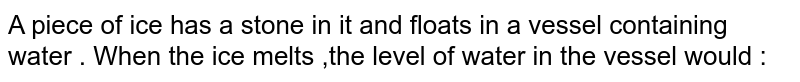 A piece of ice has a stone in it and floats in a vessel containing water . When the ice melts ,the level of water in the vessel would :