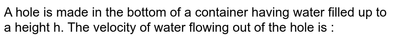 A hole is made in the bottom of a container having water filled  up to a height h. The velocity of water flowing out of the hole is :