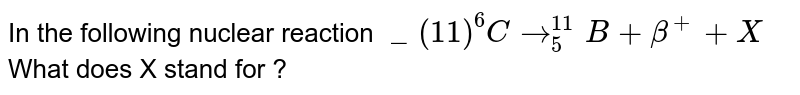 """In the following nuclear reaction ` """"""""_(11)^(6) C to _(5)^(11) B + beta ^(+) +X ` What does X stand for ?"""