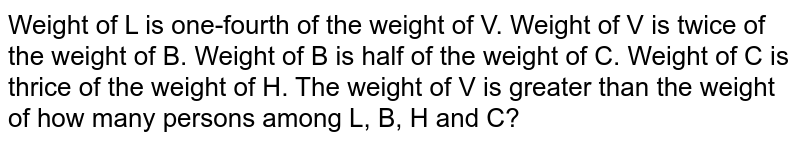 Weight of L is one-fourth of the weight of V. Weight of V is twice of the weight of B. Weight of B is half of the weight of C. Weight of C is thrice of the weight of H. The weight of V is greater than the weight of how many persons among L, B, H and C?