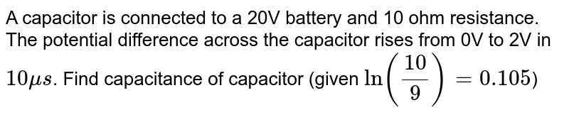 A capacitor is connected to a 20V battery and 10 ohm resistance. The potential difference across the capacitor rises from 0V to 2V in `10 mu s`. Find capacitance of capacitor (given `ln(10/9) = 0.105`)
