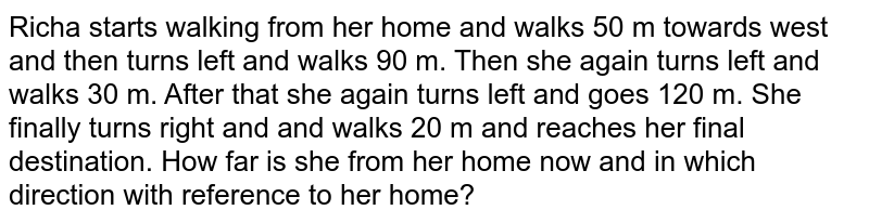 Richa starts walking from her home and walks 50 m towards west and then turns left and walks 90 m. Then she again turns left and walks 30 m. After that she again turns left and goes 120 m. She finally turns right and and walks 20 m and reaches her final destination. How far is she from her home now and in which direction with reference to her home?