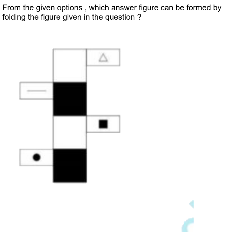 """From the given options , which answer figure can be formed by folding the figure given in the question  ? <br> <img src=""""https://doubtnut-static.s.llnwi.net/static/physics_images/SSC_CPO_PYP_T1_07_JUL_17_II_E01_036_Q01.png"""" width=""""80%"""">"""