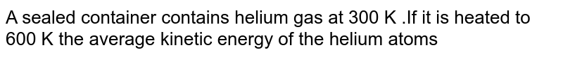 A sealed container contains helium gas at 300 K .If it is heated to 600 K the average kinetic energy of the helium atoms