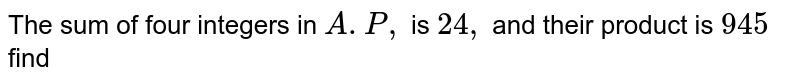 The sum of four integers in `A.P,` is `24,` and their product is `945` find