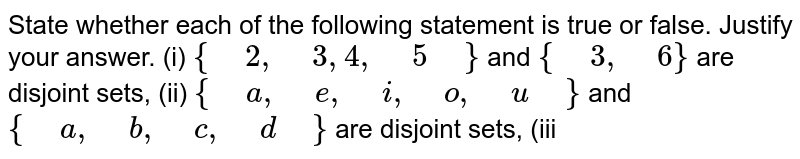 """State whether each of the   following statement is true or false. Justify your answer. (i)  `{"""" """"2,"""" """"3,4,"""" """"5"""" """"}` and `{"""" """"3,"""" """"6}` are   disjoint sets, (ii)  `{"""" """"a ,"""" """"e ,"""" """"i ,"""" """"o,"""" """"u"""" """"}` and `{"""" """"a ,"""" """"b ,"""" """"c ,"""" """"d"""" """"}` are disjoint sets, (iii"""