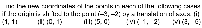 Find the new   coordinates of the points in each of the following cases if the origin is   shifted to the point (–3, –2) by a translation of axes. (i) (1, 1) (ii) (0, 1) (iii) (5, 0) (iv) (–1, –2) (v) (3, –5)