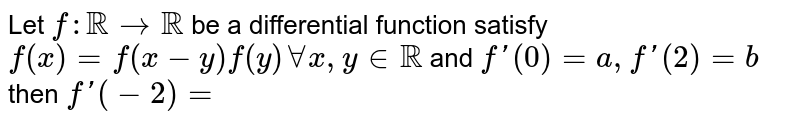 Let `f:RR rarr RR` be a differential function satisfy `f(x) = f(x - y)f(y) AA x,yinRR` and `f'(0) = a, f'(2) = b` then `f'(-2) =`